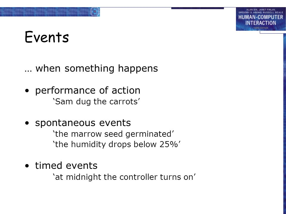 Events … when something happens performance of action 'Sam dug the carrots' spontaneous events 'the marrow seed germinated' 'the humidity drops below 25%' timed events 'at midnight the controller turns on'