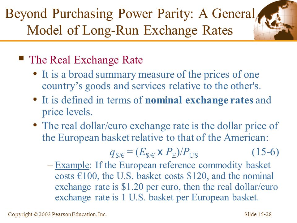 Slide 15-28Copyright © 2003 Pearson Education, Inc.  The Real Exchange Rate It is a broad summary measure of the prices of one country's goods and se
