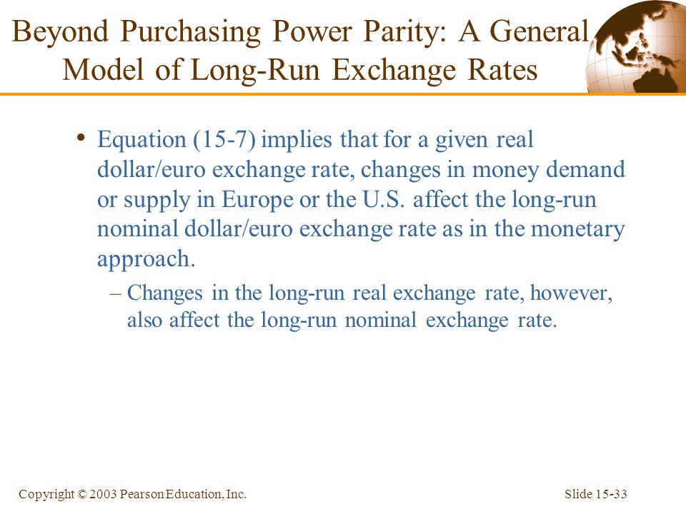 Slide 15-33Copyright © 2003 Pearson Education, Inc. Equation (15-7) implies that for a given real dollar/euro exchange rate, changes in money demand o