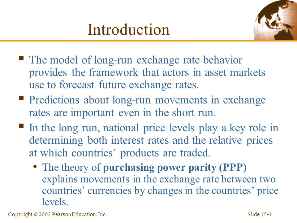 Slide 15-4Copyright © 2003 Pearson Education, Inc. Introduction  The model of long-run exchange rate behavior provides the framework that actors in a