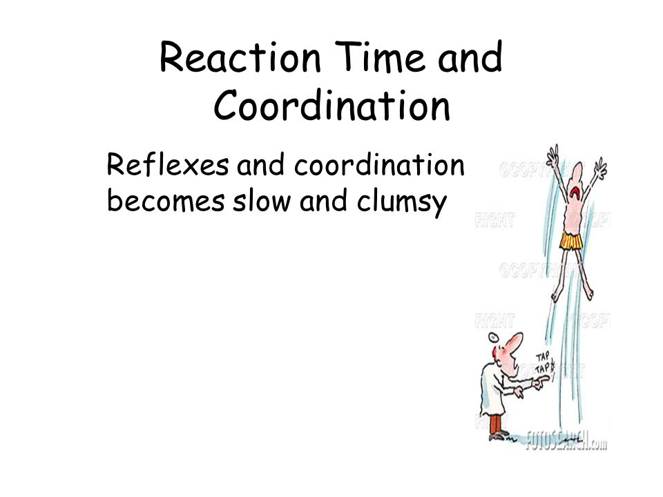 Reaction Time and Coordination Reflexes and coordination becomes slow and clumsy