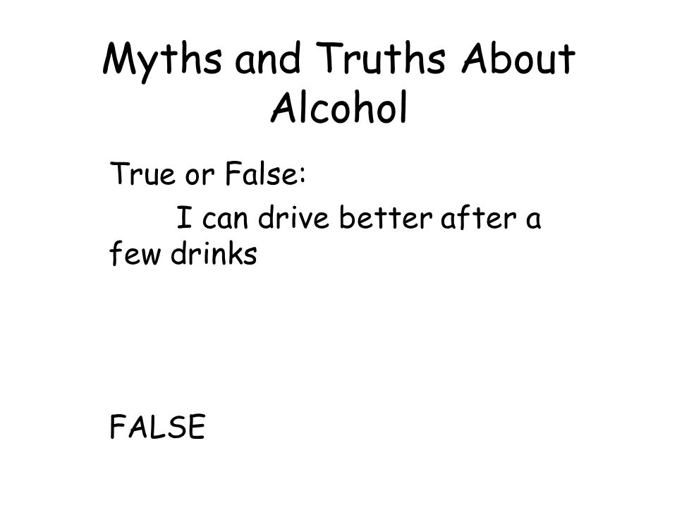 Myths and Truths About Alcohol True or False: I can drive better after a few drinks FALSE