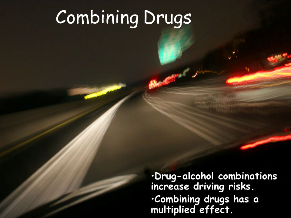 Combining Drugs Drug-alcohol combinations increase driving risks. Combining drugs has a multiplied effect.