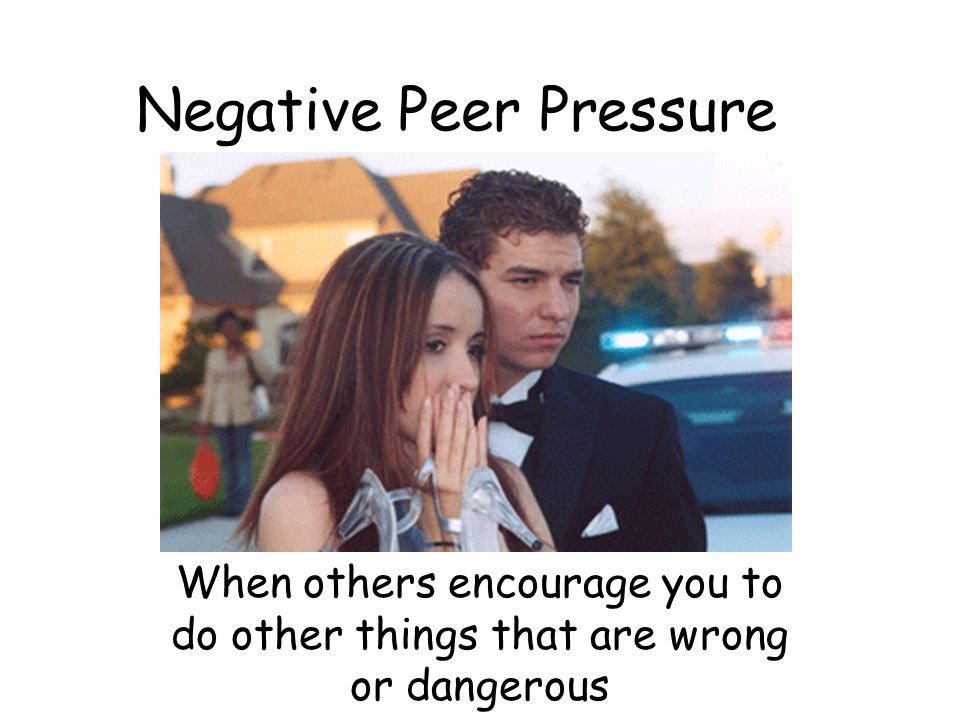 Negative Peer Pressure When others encourage you to do other things that are wrong or dangerous