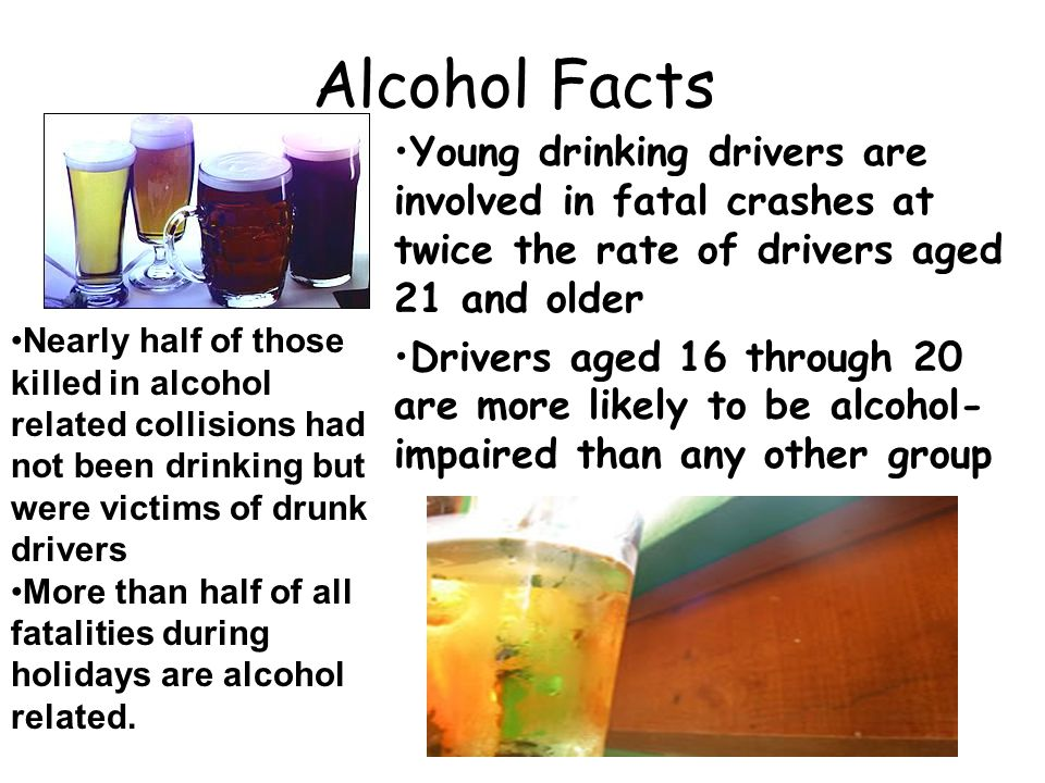 Alcohol Facts Young drinking drivers are involved in fatal crashes at twice the rate of drivers aged 21 and older Drivers aged 16 through 20 are more