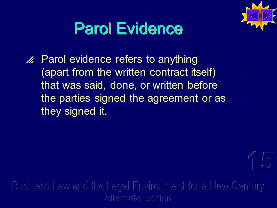 Parol Evidence  Parol evidence refers to anything (apart from the written contract itself) that was said, done, or written before the parties signed the agreement or as they signed it.