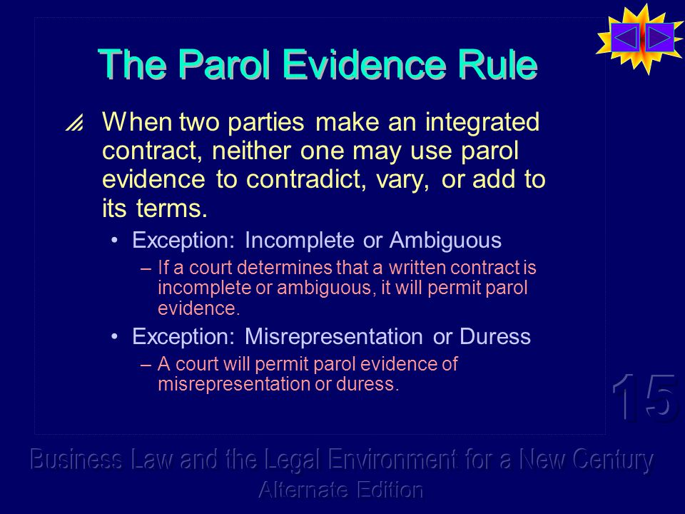 The Parol Evidence Rule  When two parties make an integrated contract, neither one may use parol evidence to contradict, vary, or add to its terms.