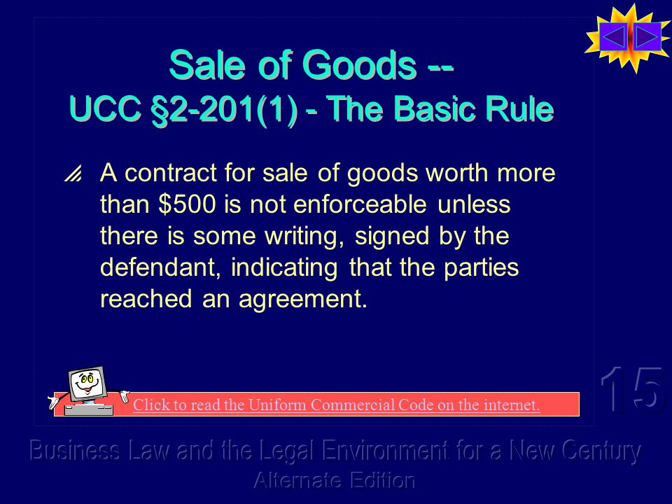 Sale of Goods -- UCC §2-201(1) - The Basic Rule  A contract for sale of goods worth more than $500 is not enforceable unless there is some writing, signed by the defendant, indicating that the parties reached an agreement.