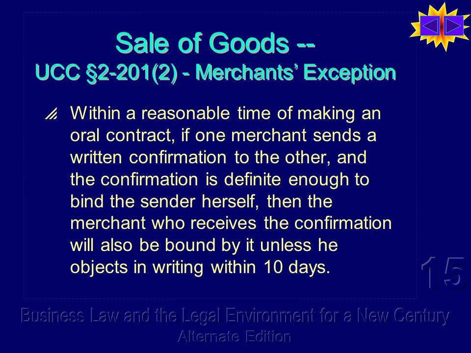 Sale of Goods -- UCC §2-201(2) - Merchants' Exception  Within a reasonable time of making an oral contract, if one merchant sends a written confirmation to the other, and the confirmation is definite enough to bind the sender herself, then the merchant who receives the confirmation will also be bound by it unless he objects in writing within 10 days.