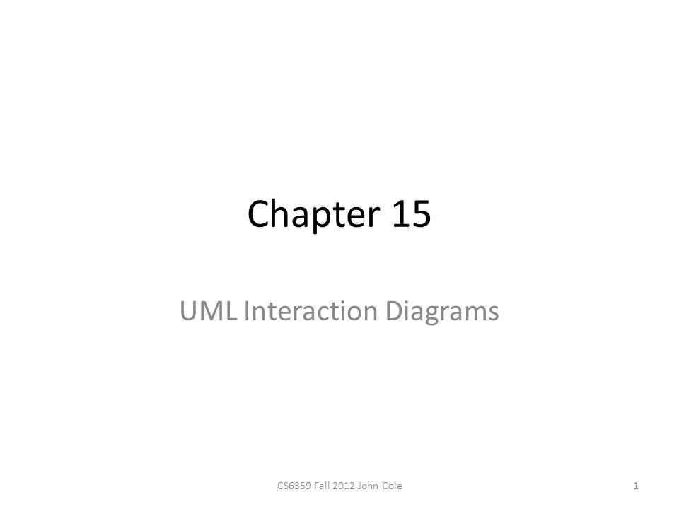 Chapter 15 UML Interaction Diagrams 1CS6359 Fall 2012 John Cole