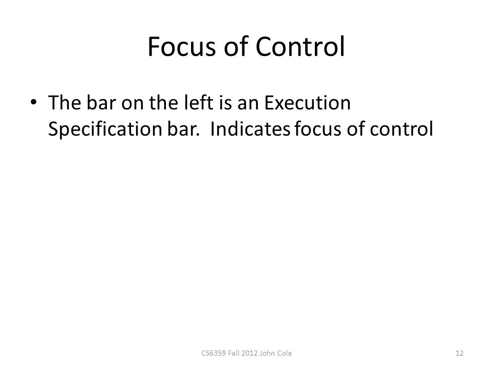 Focus of Control The bar on the left is an Execution Specification bar. Indicates focus of control CS6359 Fall 2012 John Cole12