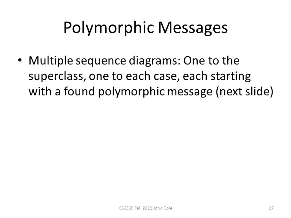Polymorphic Messages Multiple sequence diagrams: One to the superclass, one to each case, each starting with a found polymorphic message (next slide) CS6359 Fall 2012 John Cole27