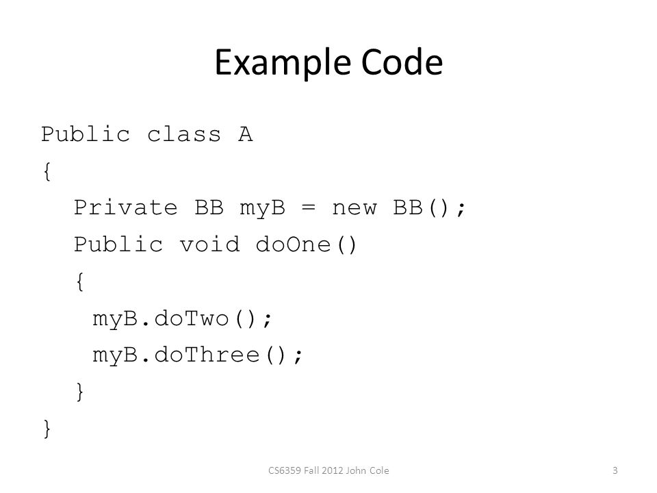 Example Code Public class A { Private BB myB = new BB(); Public void doOne() { myB.doTwo(); myB.doThree(); } 3CS6359 Fall 2012 John Cole