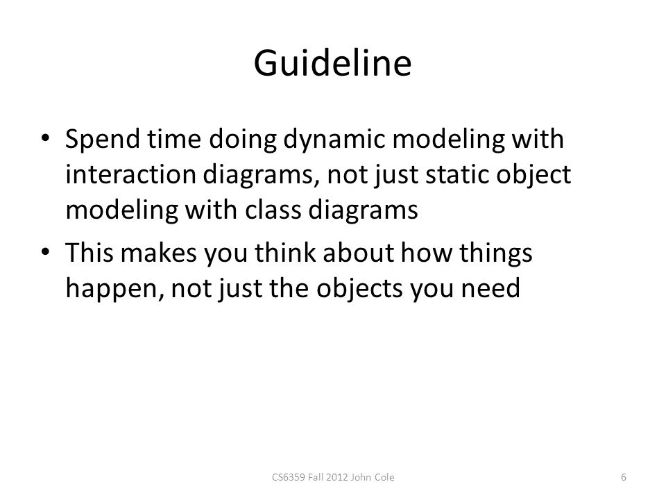 Guideline Spend time doing dynamic modeling with interaction diagrams, not just static object modeling with class diagrams This makes you think about