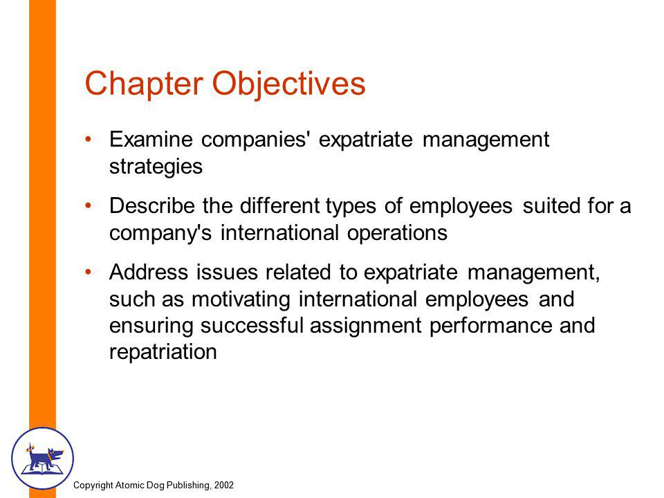 Copyright Atomic Dog Publishing, 2002 Chapter Objectives Examine companies expatriate management strategies Describe the different types of employees suited for a company s international operations Address issues related to expatriate management, such as motivating international employees and ensuring successful assignment performance and repatriation