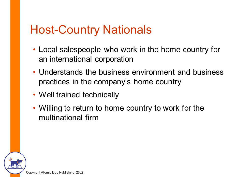 Copyright Atomic Dog Publishing, 2002 Host-Country Nationals Local salespeople who work in the home country for an international corporation Understands the business environment and business practices in the company's home country Well trained technically Willing to return to home country to work for the multinational firm