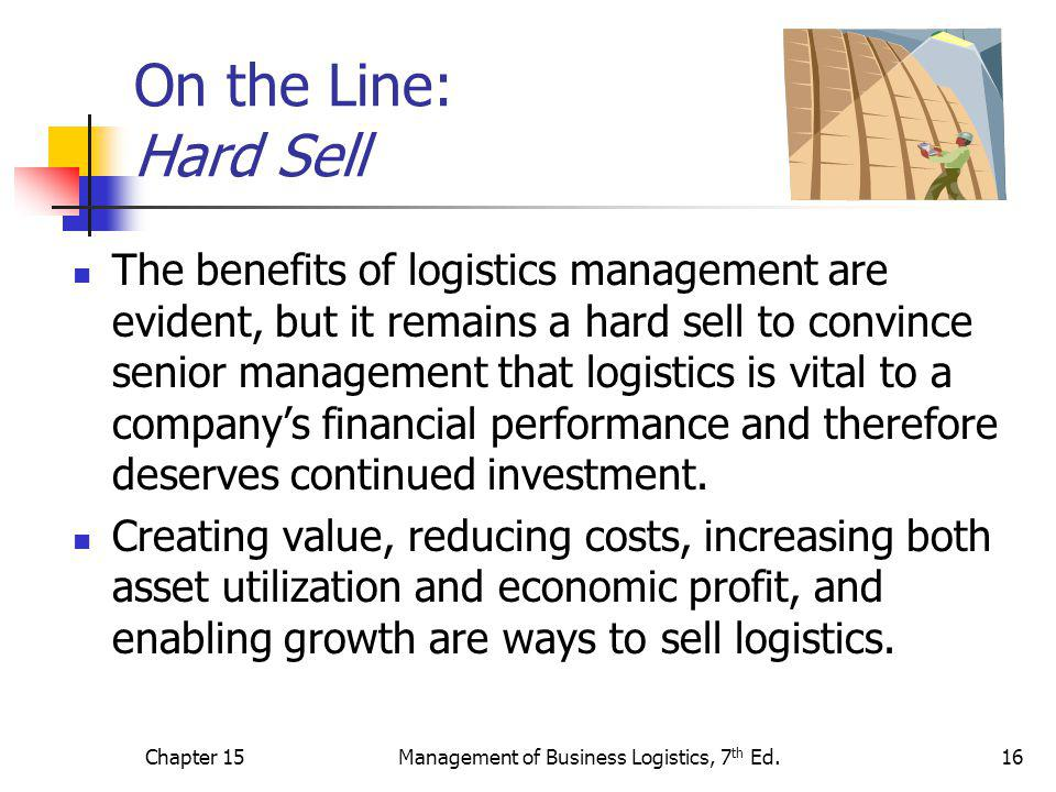Chapter 15Management of Business Logistics, 7 th Ed.16 On the Line: Hard Sell The benefits of logistics management are evident, but it remains a hard sell to convince senior management that logistics is vital to a company's financial performance and therefore deserves continued investment.