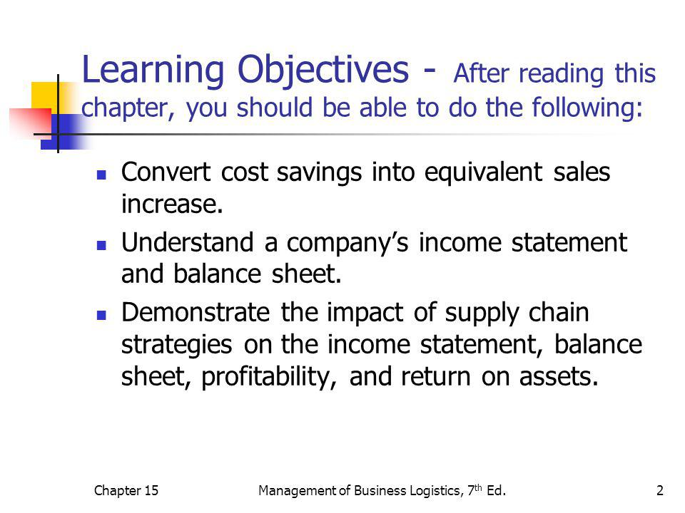 Chapter 15Management of Business Logistics, 7 th Ed.13 The Supply Chain Financial Impact Stockholder return – major financial objective Net worth – consider absolute and relative size of the profit Return on assets – used as a benchmark Channel structure – consider outsourcing as a way to improve ROA.