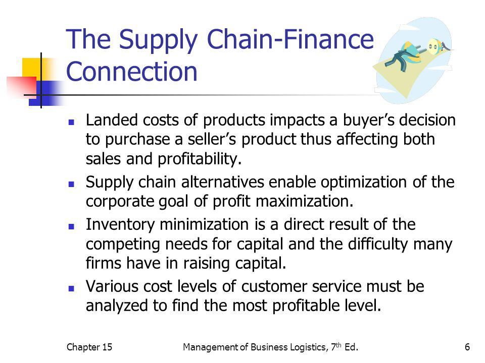 Chapter 15Management of Business Logistics, 7 th Ed.6 The Supply Chain-Finance Connection Landed costs of products impacts a buyer's decision to purchase a seller's product thus affecting both sales and profitability.