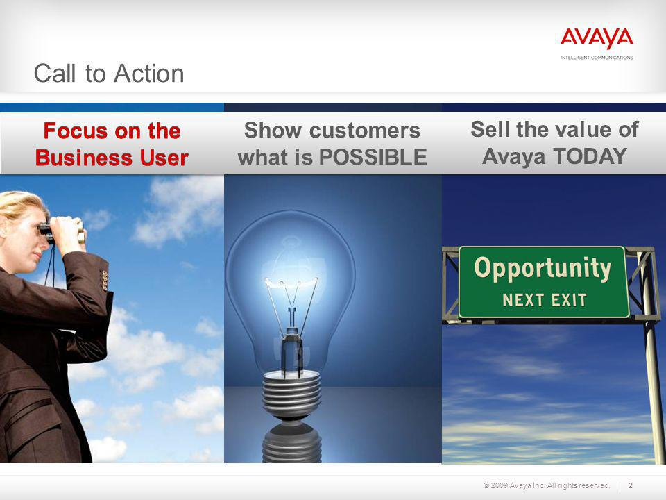 Call to Action © 2009 Avaya Inc. All rights reserved.2 Focus on the Business User Show customers what is POSSIBLE Sell the value of Avaya TODAY Focus