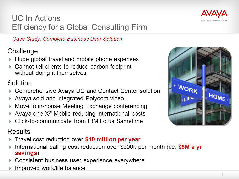 UC In Actions Efficiency for a Global Consulting Firm Challenge  Huge global travel and mobile phone expenses  Cannot tell clients to reduce carbon
