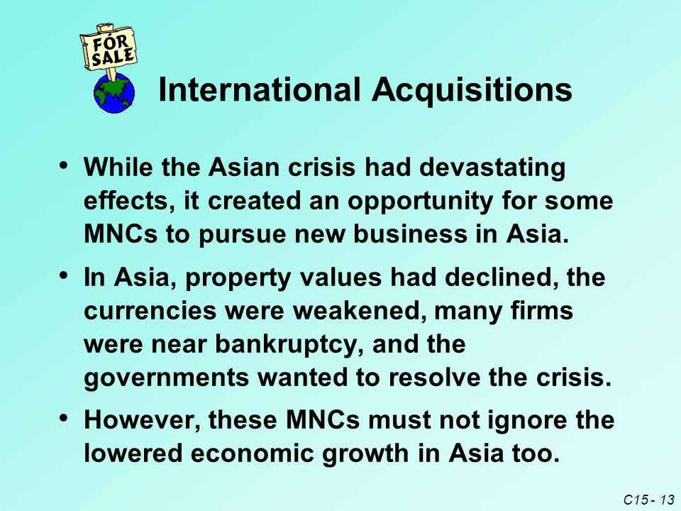 C15 - 13 While the Asian crisis had devastating effects, it created an opportunity for some MNCs to pursue new business in Asia.