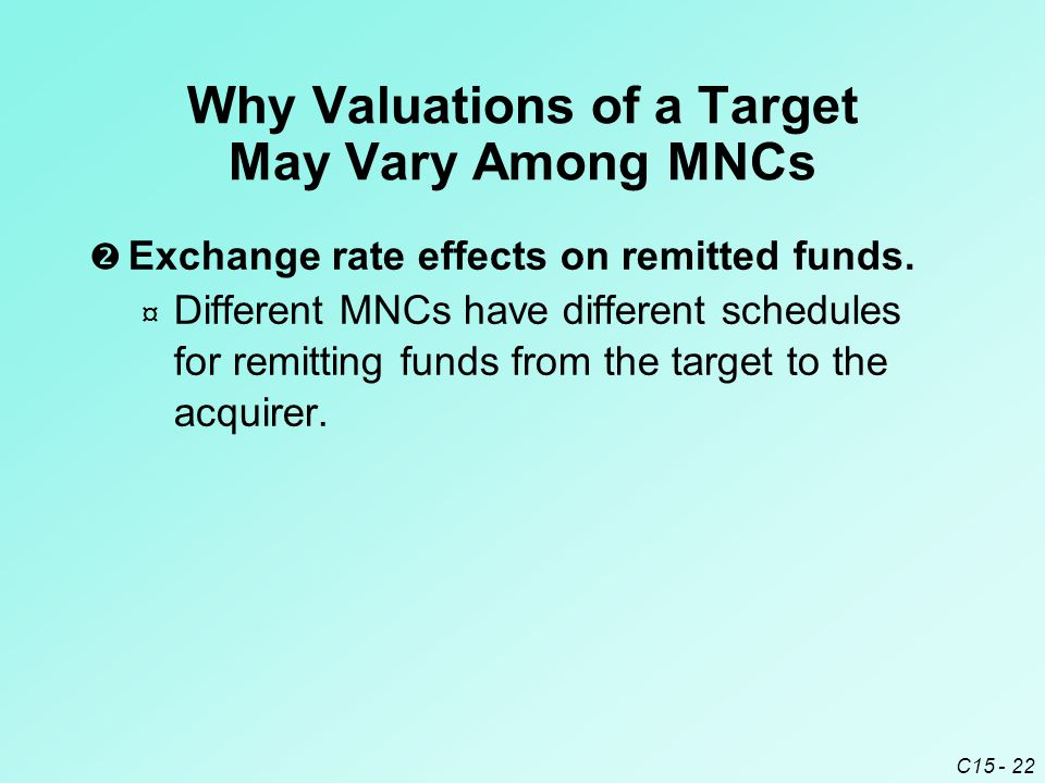 C15 - 22 Why Valuations of a Target May Vary Among MNCs  Exchange rate effects on remitted funds.