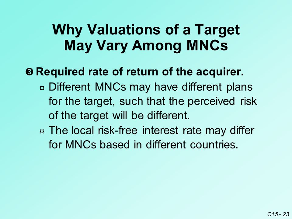 C15 - 23 Why Valuations of a Target May Vary Among MNCs  Required rate of return of the acquirer.