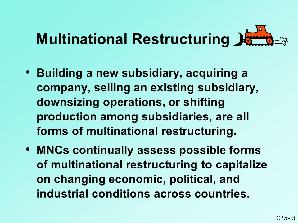 C15 - 3 Multinational Restructuring Building a new subsidiary, acquiring a company, selling an existing subsidiary, downsizing operations, or shifting production among subsidiaries, are all forms of multinational restructuring.