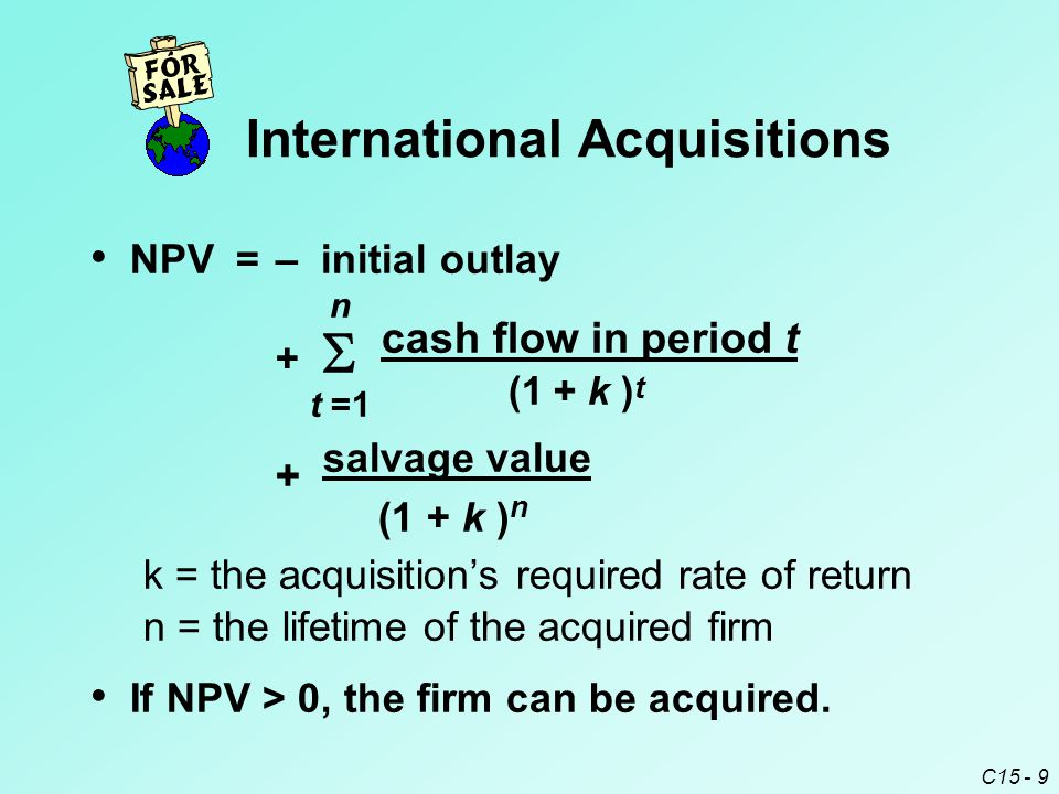 C15 - 9 NPV=– initial outlay n +   cash flow in period t t =1 (1 + k ) t + salvage value (1 + k ) n k = the acquisition's required rate of return n = the lifetime of the acquired firm If NPV > 0, the firm can be acquired.