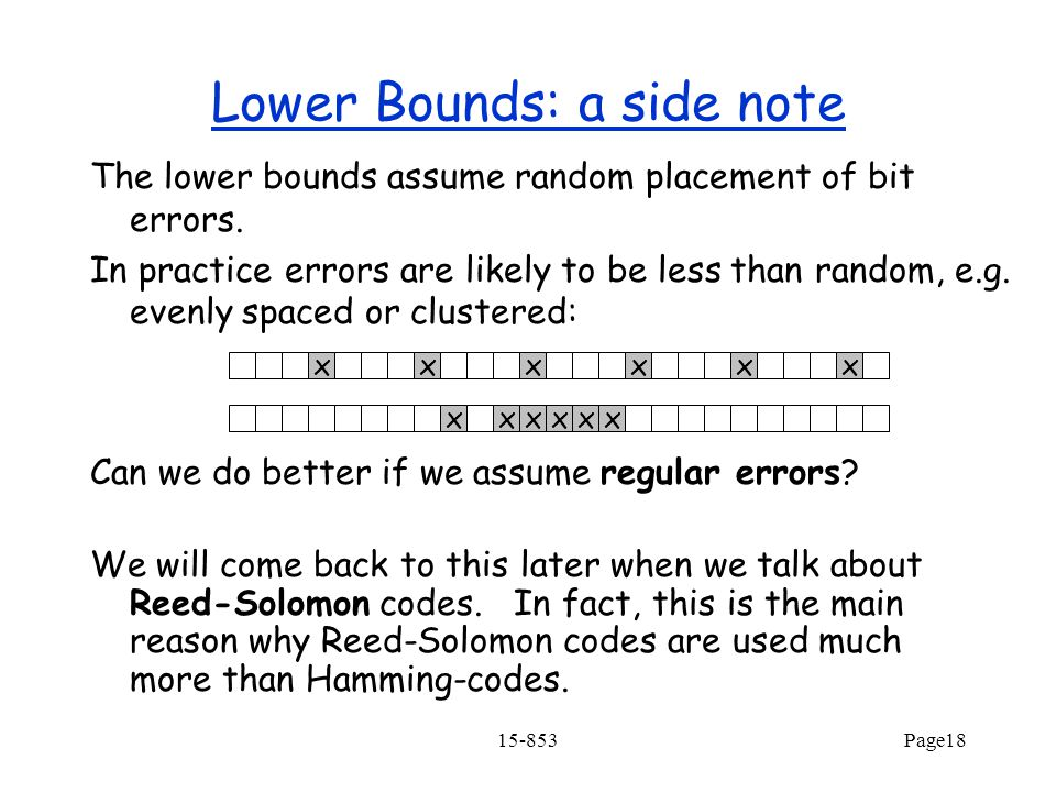 15-853Page18 Lower Bounds: a side note The lower bounds assume random placement of bit errors.