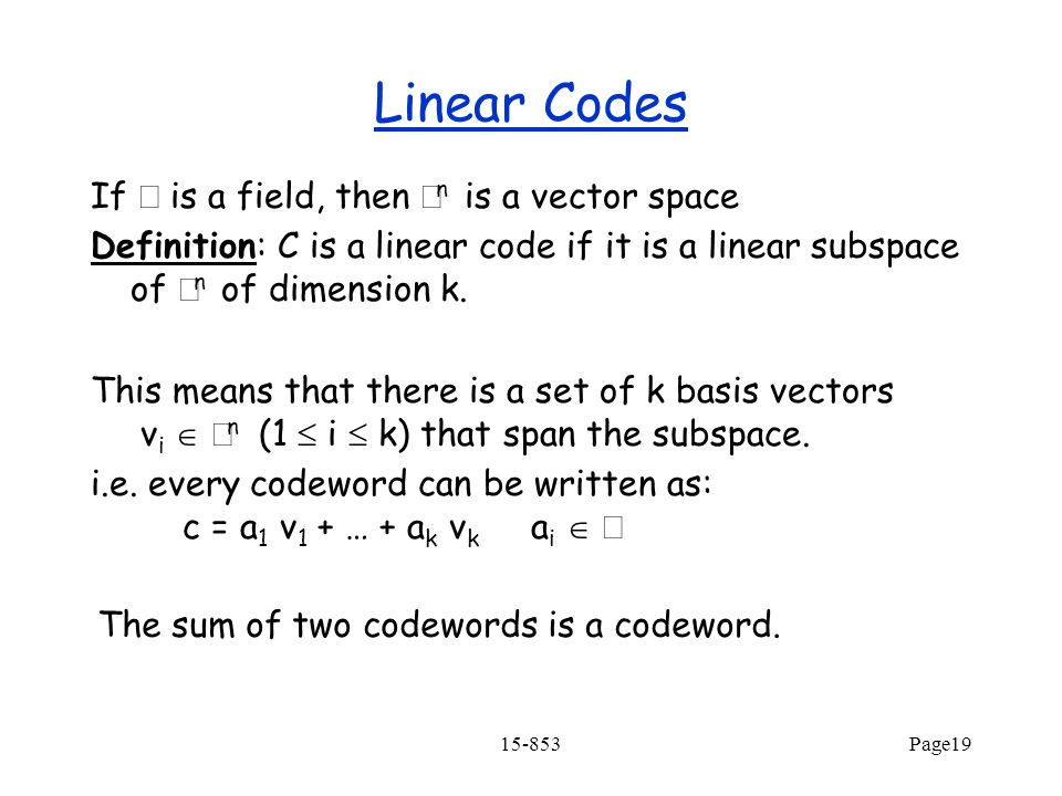 15-853Page19 Linear Codes If  is a field, then  n is a vector space Definition: C is a linear code if it is a linear subspace of  n of dimension k.