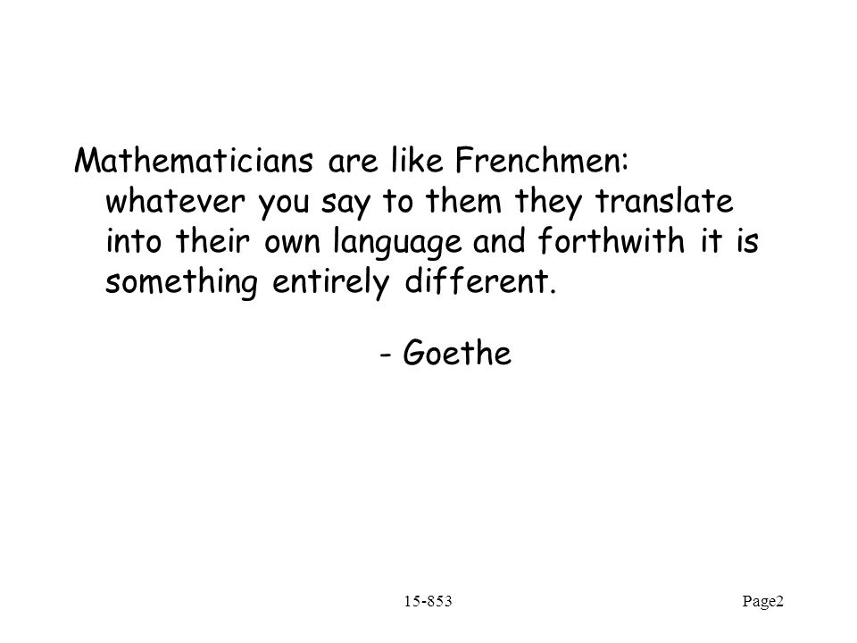 15-853Page2 Mathematicians are like Frenchmen: whatever you say to them they translate into their own language and forthwith it is something entirely different.