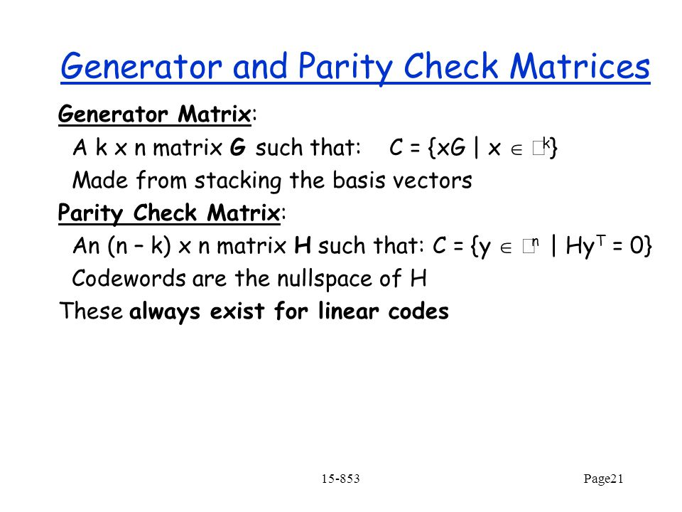 15-853Page21 Generator and Parity Check Matrices Generator Matrix: A k x n matrix G such that: C = {xG | x   k } Made from stacking the basis vectors Parity Check Matrix: An (n – k) x n matrix H such that: C = {y   n | Hy T = 0} Codewords are the nullspace of H These always exist for linear codes