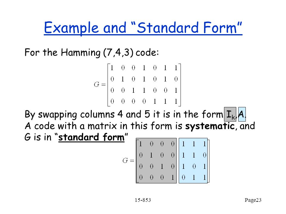 15-853Page23 Example and Standard Form For the Hamming (7,4,3) code: By swapping columns 4 and 5 it is in the form I k,A.