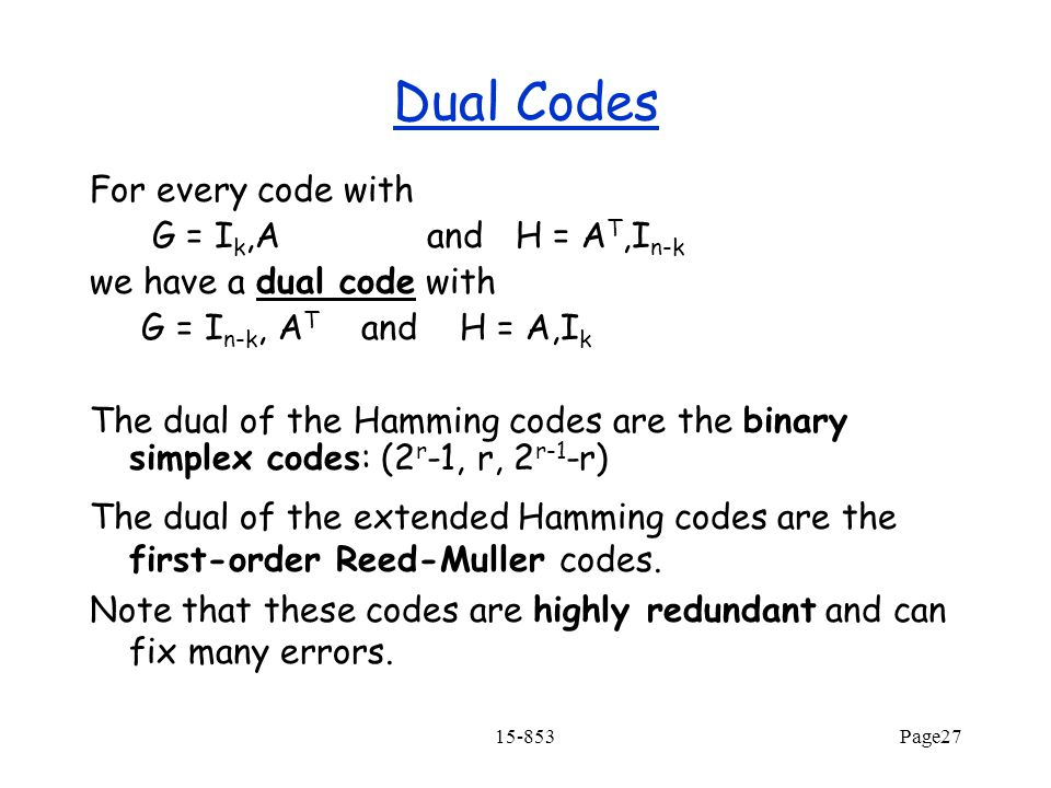 15-853Page27 For every code with G = I k,A and H = A T,I n-k we have a dual code with G = I n-k, A T and H = A,I k The dual of the Hamming codes are the binary simplex codes: (2 r -1, r, 2 r-1 -r) The dual of the extended Hamming codes are the first-order Reed-Muller codes.