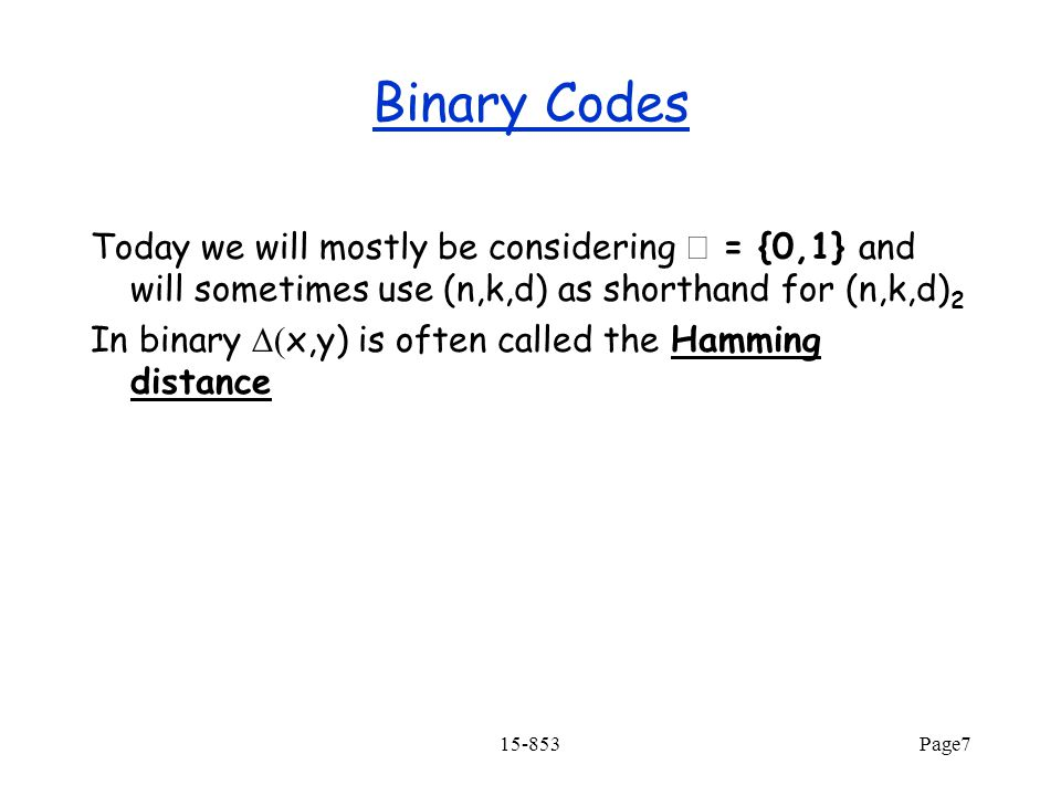 15-853Page7 Binary Codes Today we will mostly be considering  = {0,1} and will sometimes use (n,k,d) as shorthand for (n,k,d) 2 In binary  x,y) is often called the Hamming distance