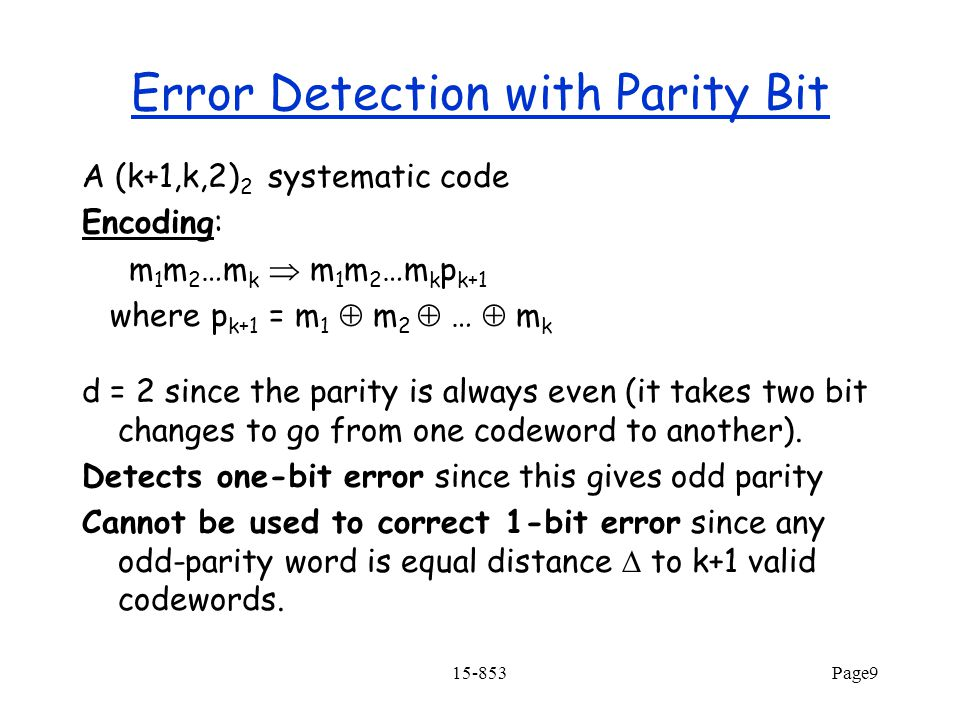 15-853Page9 Error Detection with Parity Bit A (k+1,k,2) 2 systematic code Encoding: m 1 m 2 …m k  m 1 m 2 …m k p k+1 where p k+1 = m 1  m 2  …  m k d = 2 since the parity is always even (it takes two bit changes to go from one codeword to another).