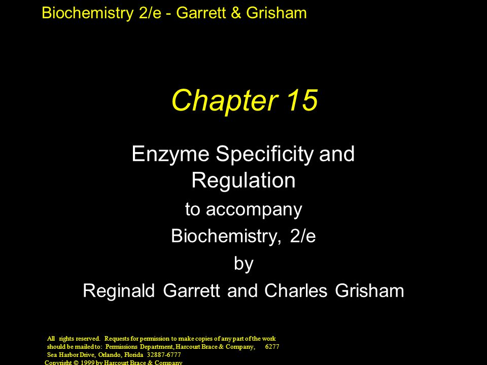 Biochemistry 2/e - Garrett & Grisham Copyright © 1999 by Harcourt Brace & Company Chapter 15 Enzyme Specificity and Regulation to accompany Biochemistry, 2/e by Reginald Garrett and Charles Grisham All rights reserved.