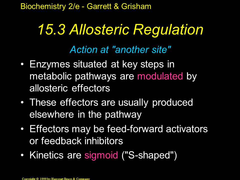 Biochemistry 2/e - Garrett & Grisham Copyright © 1999 by Harcourt Brace & Company 15.3 Allosteric Regulation Action at another site Enzymes situated at key steps in metabolic pathways are modulated by allosteric effectors These effectors are usually produced elsewhere in the pathway Effectors may be feed-forward activators or feedback inhibitors Kinetics are sigmoid ( S-shaped )