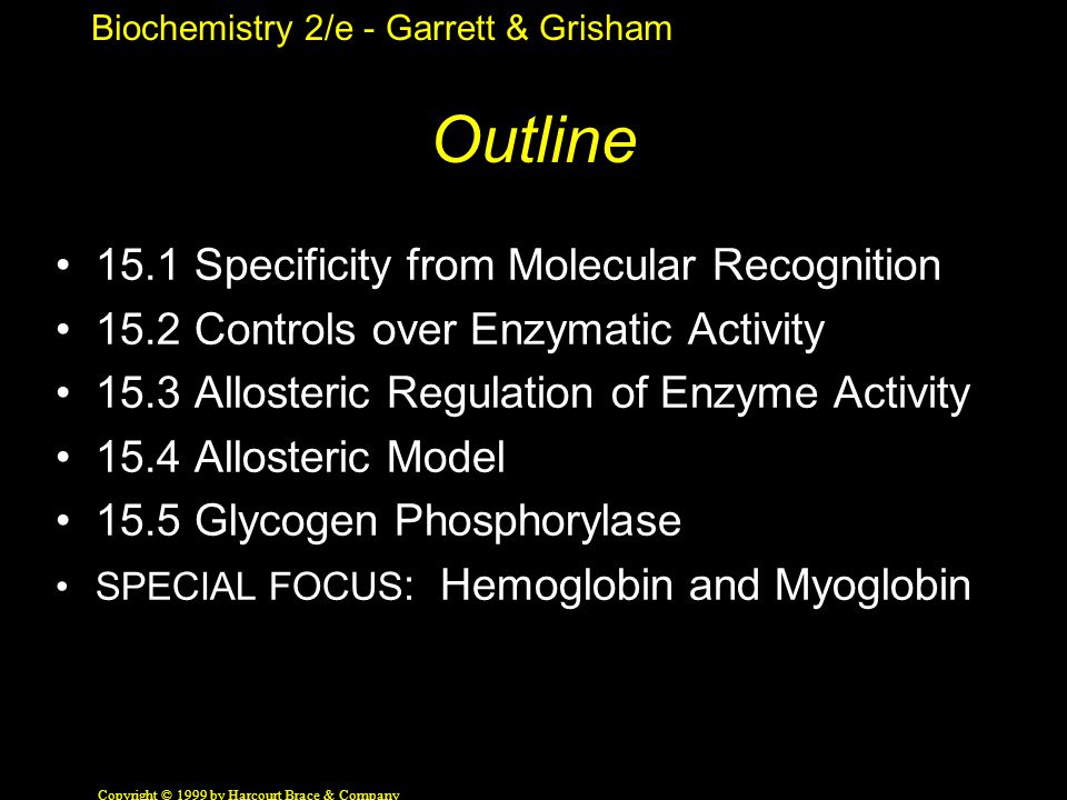 Biochemistry 2/e - Garrett & Grisham Copyright © 1999 by Harcourt Brace & Company 15.1 Specificity The Result of Molecular Recognition Substrate (small) binds to enzyme (large) via weak forces - what are they.