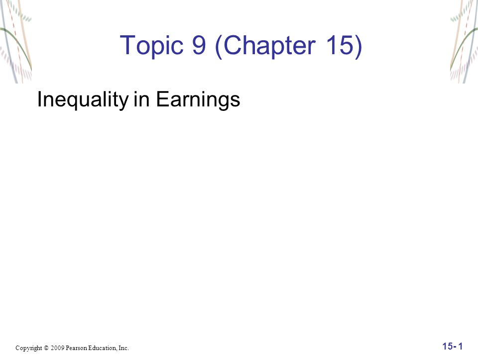 Copyright © 2009 Pearson Education, Inc. 15- 1 Topic 9 (Chapter 15) Inequality in Earnings