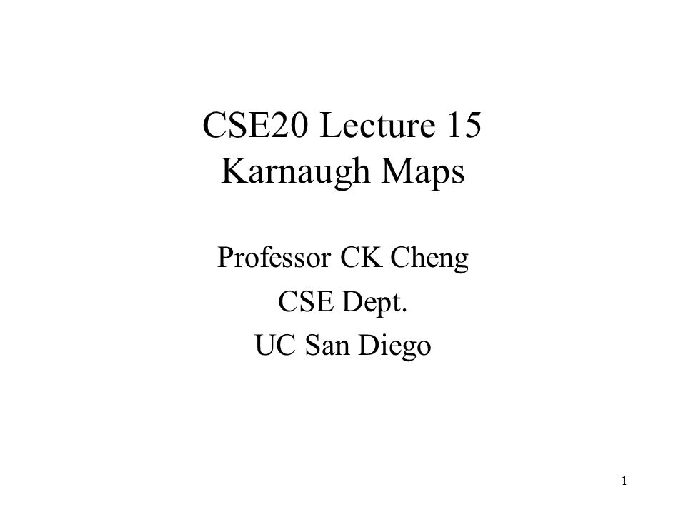 CSE20 Lecture 15 Karnaugh Maps Professor CK Cheng CSE Dept. UC San Diego 1