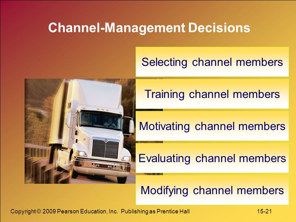 Copyright © 2009 Pearson Education, Inc. Publishing as Prentice Hall 15-21 Channel-Management Decisions Selecting channel members Training channel mem