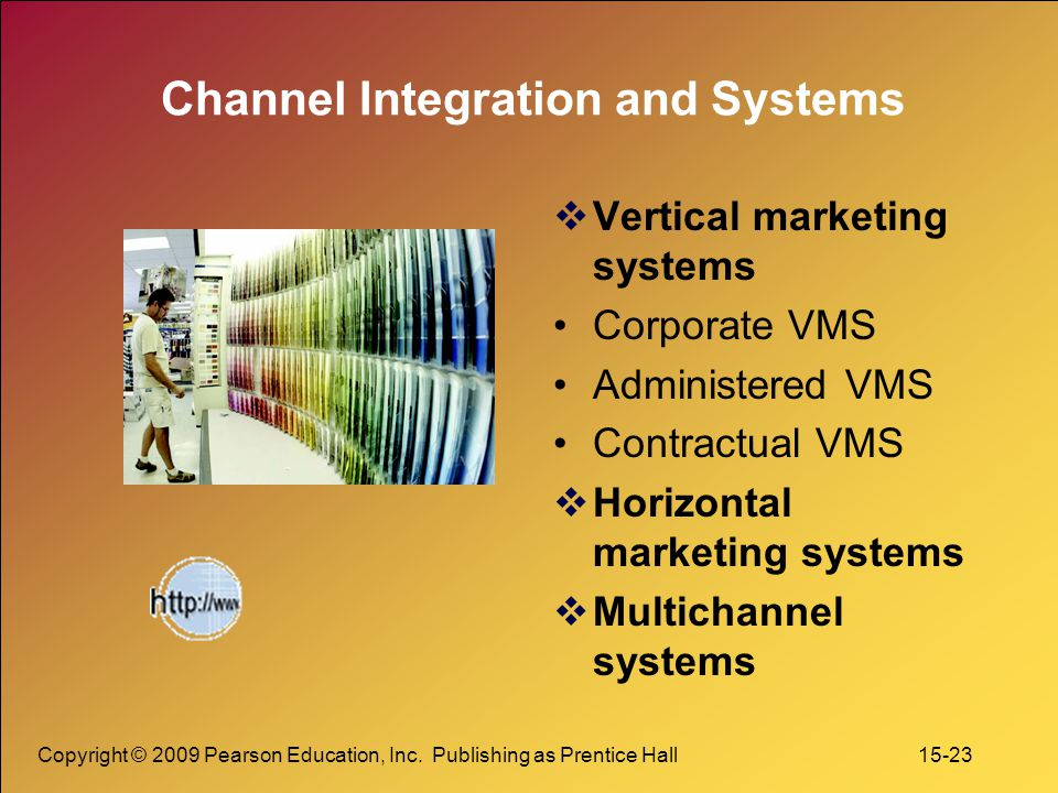 Copyright © 2009 Pearson Education, Inc. Publishing as Prentice Hall 15-23 Channel Integration and Systems  Vertical marketing systems Corporate VMS