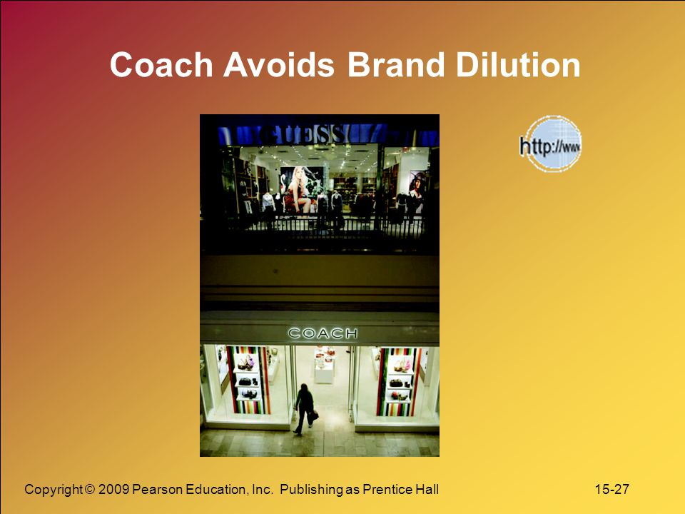 Copyright © 2009 Pearson Education, Inc. Publishing as Prentice Hall 15-27 Coach Avoids Brand Dilution