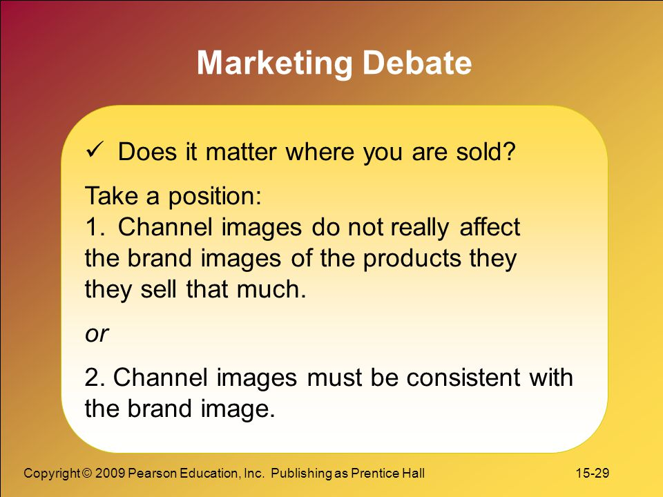Copyright © 2009 Pearson Education, Inc. Publishing as Prentice Hall 15-29 Marketing Debate Does it matter where you are sold? Take a position: 1.Chan