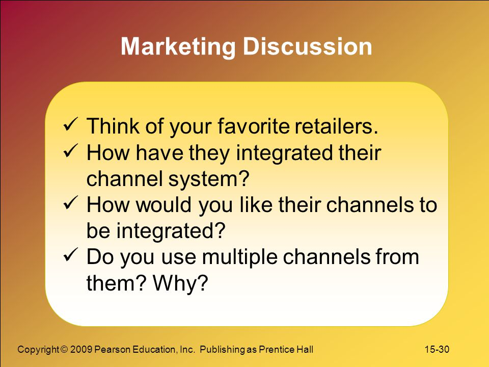 Copyright © 2009 Pearson Education, Inc. Publishing as Prentice Hall 15-30 Marketing Discussion Think of your favorite retailers. How have they integr