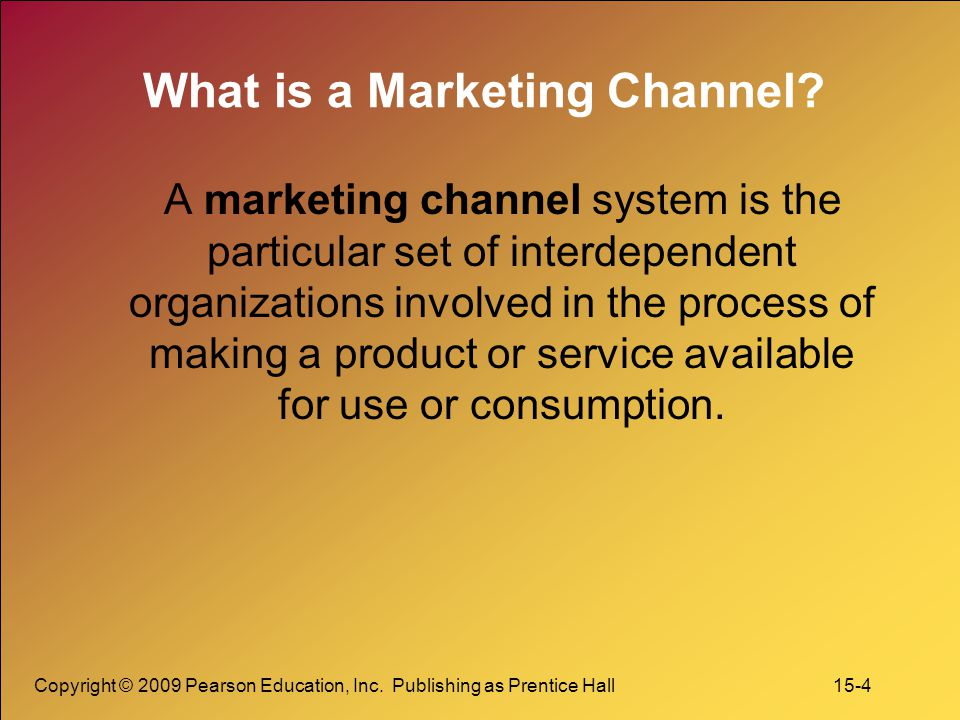 Copyright © 2009 Pearson Education, Inc. Publishing as Prentice Hall 15-4 What is a Marketing Channel? A marketing channel system is the particular se