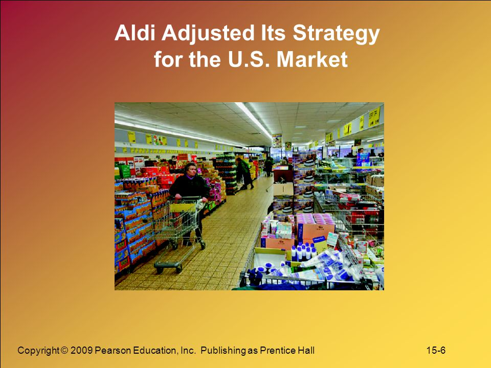 Copyright © 2009 Pearson Education, Inc. Publishing as Prentice Hall 15-6 Aldi Adjusted Its Strategy for the U.S. Market